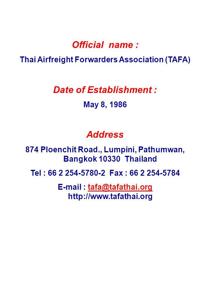 Official name : Thai Airfreight Forwarders Association (TAFA) Date of Establishment : May 8, 1986 Address 874 Ploenchit Road., Lumpini, Pathumwan, Bangkok 10330 Thailand Tel : 66 2 254-5780-2 Fax : 66 2 254-5784 E-mail : tafa@tafathai.org http://www.tafathai.orgtafa@tafathai.org