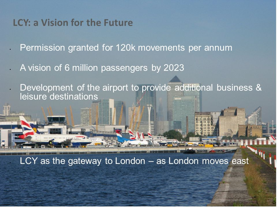 LCY: Vision for the Future LCY: a Vision for the Future Permission granted for 120k movements per annum A vision of 6 million passengers by 2023 Devel