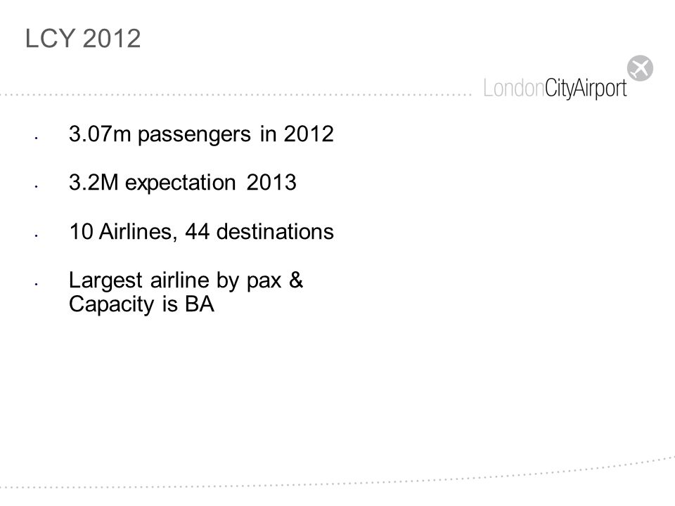 LCY 2012 3.07m passengers in 2012 3.2M expectation 2013 10 Airlines, 44 destinations Largest airline by pax & Capacity is BA