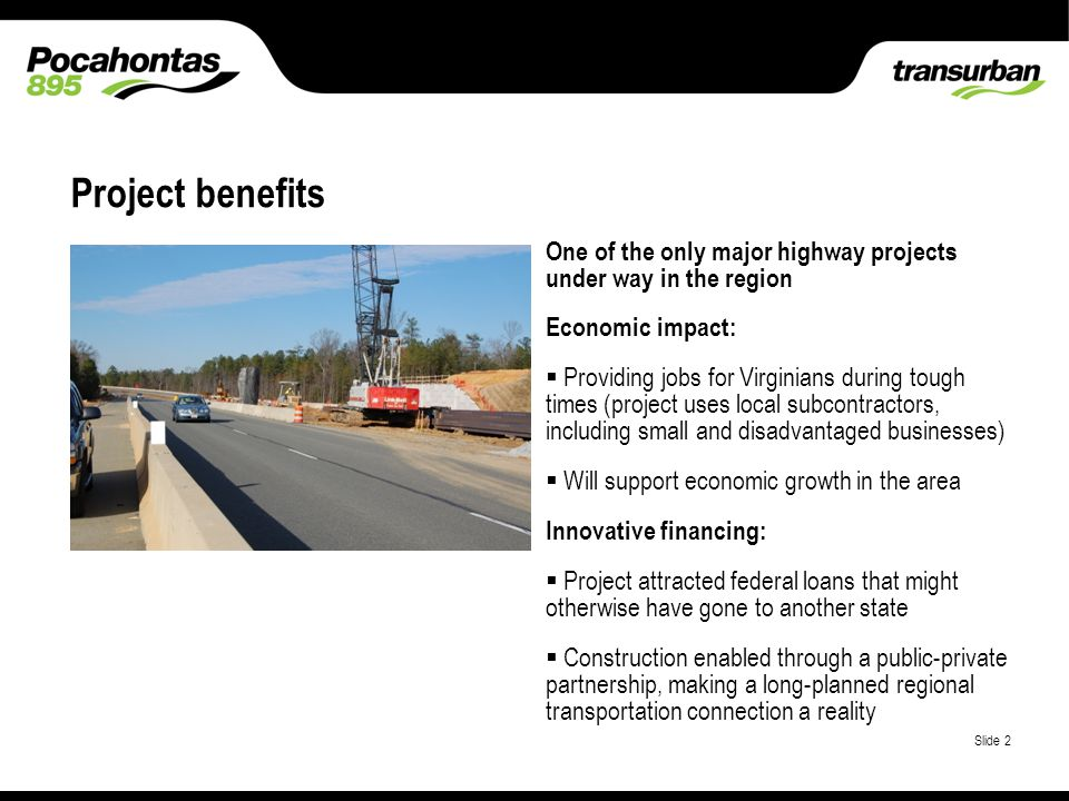 Place classification here Slide 2 One of the only major highway projects under way in the region Economic impact: Providing jobs for Virginians during tough times (project uses local subcontractors, including small and disadvantaged businesses) Will support economic growth in the area Innovative financing: Project attracted federal loans that might otherwise have gone to another state Construction enabled through a public-private partnership, making a long-planned regional transportation connection a reality Project benefits