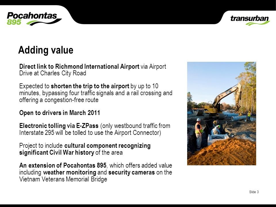 Place classification here Slide 3 Direct link to Richmond International Airport via Airport Drive at Charles City Road Expected to shorten the trip to the airport by up to 10 minutes, bypassing four traffic signals and a rail crossing and offering a congestion-free route Open to drivers in March 2011 Electronic tolling via E-ZPass (only westbound traffic from Interstate 295 will be tolled to use the Airport Connector) Project to include cultural component recognizing significant Civil War history of the area An extension of Pocahontas 895, which offers added value including weather monitoring and security cameras on the Vietnam Veterans Memorial Bridge Adding value