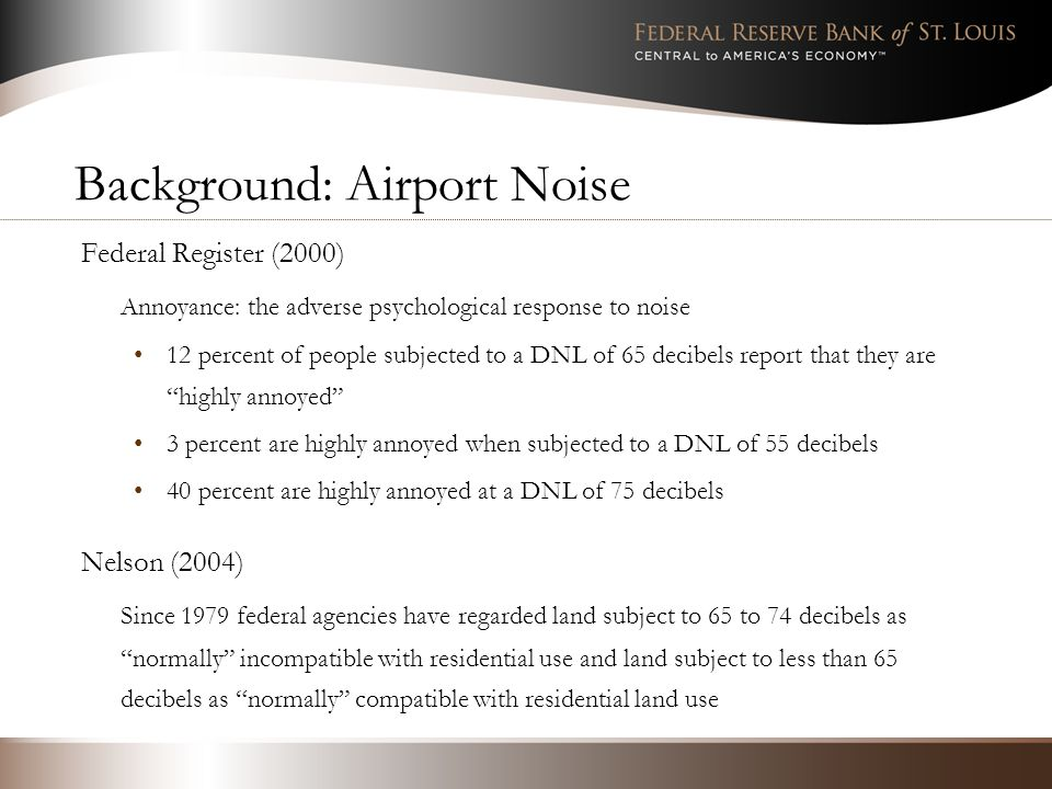 Background: Airport Noise Federal Register (2000) Annoyance: the adverse psychological response to noise 12 percent of people subjected to a DNL of 65 decibels report that they are highly annoyed 3 percent are highly annoyed when subjected to a DNL of 55 decibels 40 percent are highly annoyed at a DNL of 75 decibels Nelson (2004) Since 1979 federal agencies have regarded land subject to 65 to 74 decibels as normally incompatible with residential use and land subject to less than 65 decibels as normally compatible with residential land use