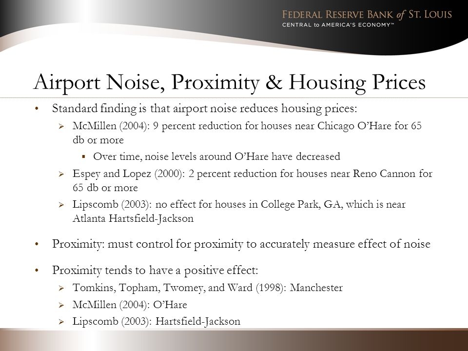 Airport Noise, Proximity & Housing Prices Standard finding is that airport noise reduces housing prices: McMillen (2004): 9 percent reduction for houses near Chicago OHare for 65 db or more Over time, noise levels around OHare have decreased Espey and Lopez (2000): 2 percent reduction for houses near Reno Cannon for 65 db or more Lipscomb (2003): no effect for houses in College Park, GA, which is near Atlanta Hartsfield-Jackson Proximity: must control for proximity to accurately measure effect of noise Proximity tends to have a positive effect: Tomkins, Topham, Twomey, and Ward (1998): Manchester McMillen (2004): OHare Lipscomb (2003): Hartsfield-Jackson