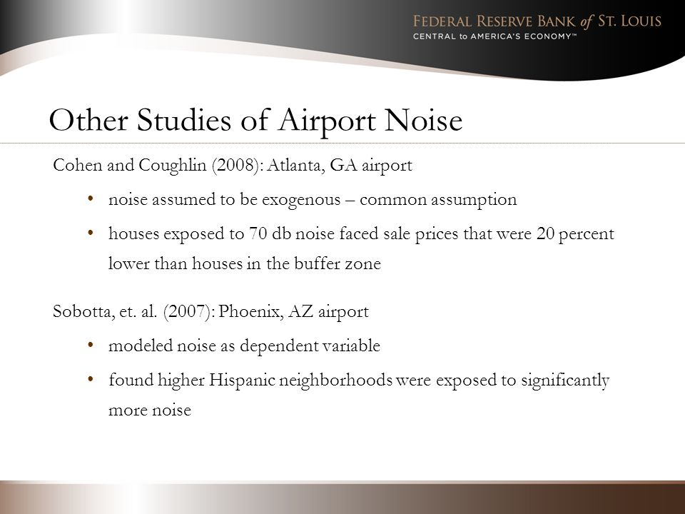 Other Studies of Airport Noise Cohen and Coughlin (2008): Atlanta, GA airport noise assumed to be exogenous – common assumption houses exposed to 70 db noise faced sale prices that were 20 percent lower than houses in the buffer zone Sobotta, et.
