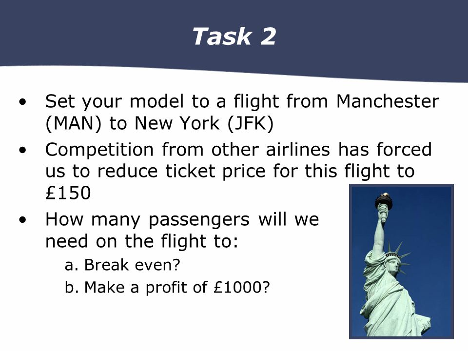 Task 2 Set your model to a flight from Manchester (MAN) to New York (JFK) Competition from other airlines has forced us to reduce ticket price for this flight to £150 How many passengers will we need on the flight to: a.Break even.