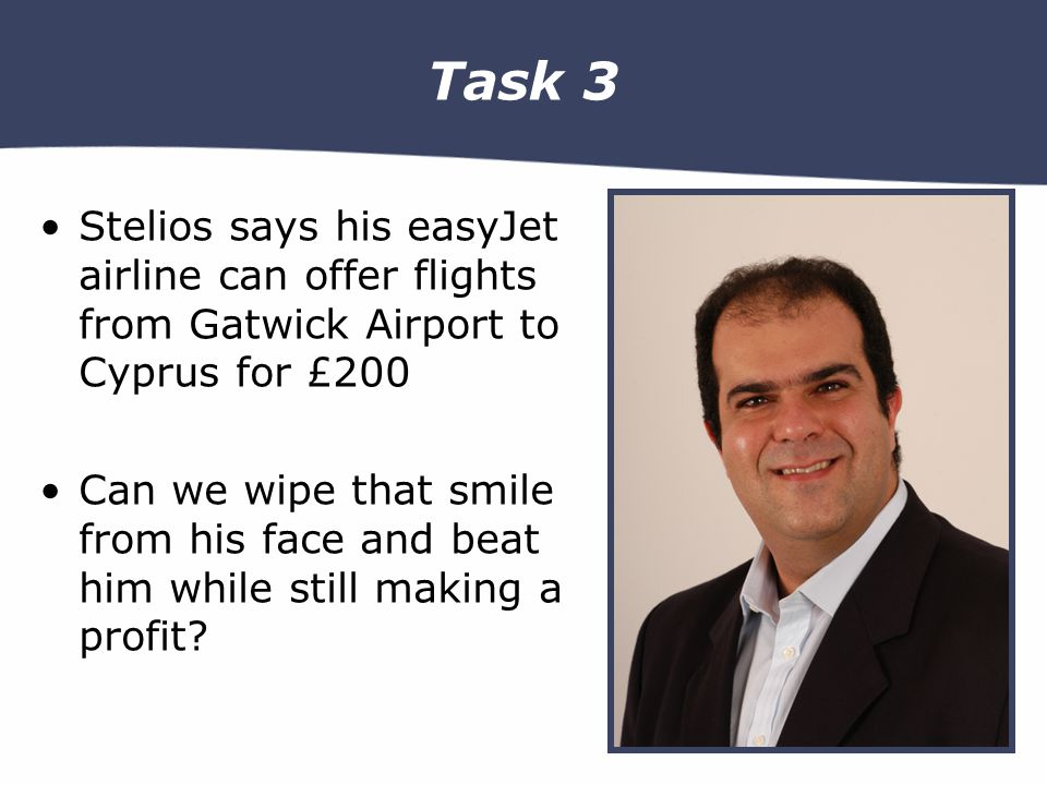 Task 3 Stelios says his easyJet airline can offer flights from Gatwick Airport to Cyprus for £200 Can we wipe that smile from his face and beat him while still making a profit