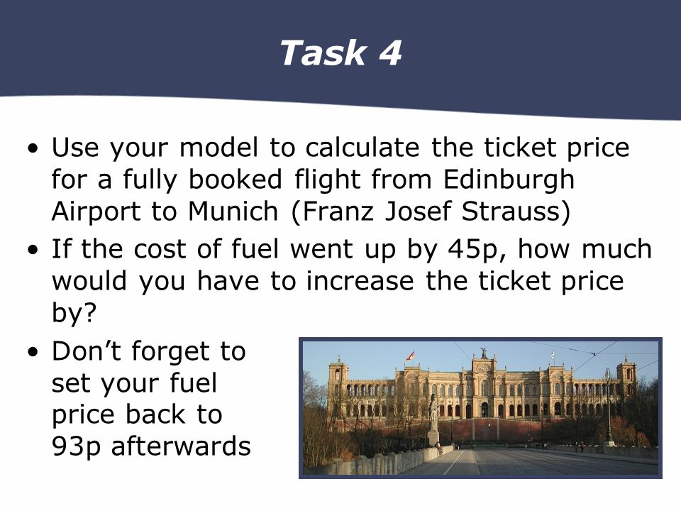 Task 4 Use your model to calculate the ticket price for a fully booked flight from Edinburgh Airport to Munich (Franz Josef Strauss) If the cost of fuel went up by 45p, how much would you have to increase the ticket price by.