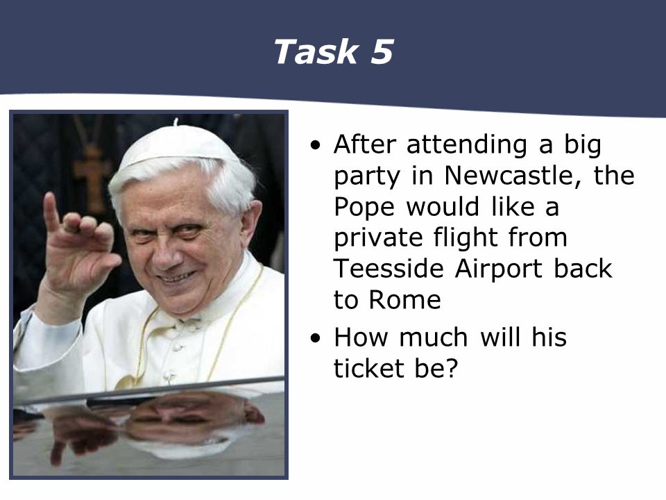 Task 5 After attending a big party in Newcastle, the Pope would like a private flight from Teesside Airport back to Rome How much will his ticket be