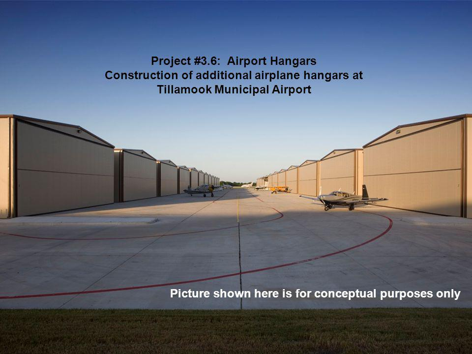 Project #3.6: Airport Hangars Construction of additional airplane hangars at Tillamook Municipal Airport Picture shown here is for conceptual purposes only