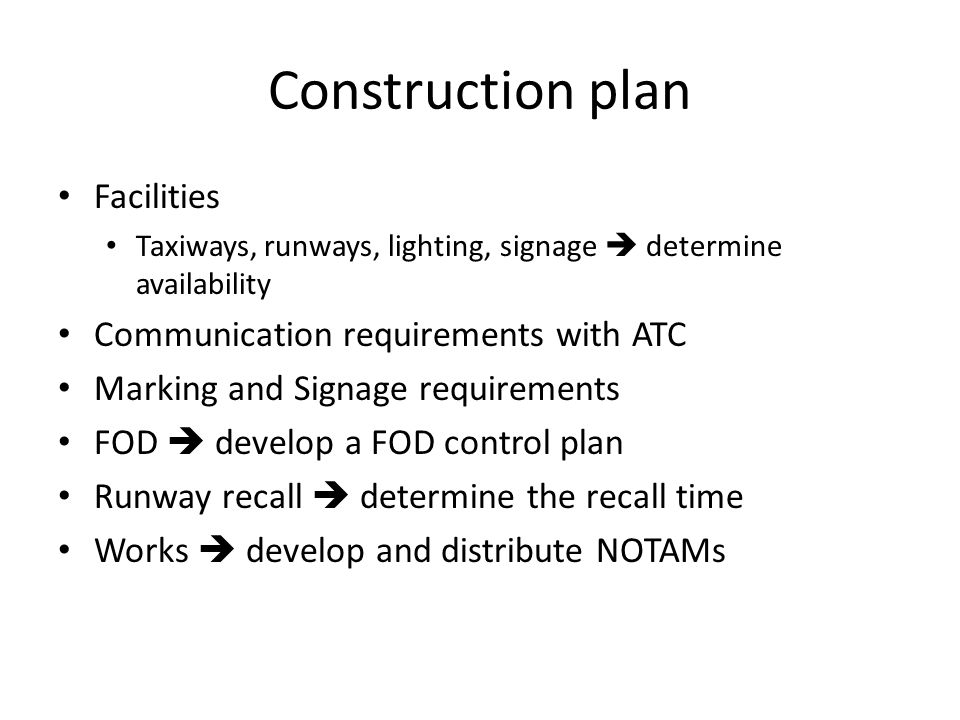 Construction plan Facilities Taxiways, runways, lighting, signage determine availability Communication requirements with ATC Marking and Signage requirements FOD develop a FOD control plan Runway recall determine the recall time Works develop and distribute NOTAMs