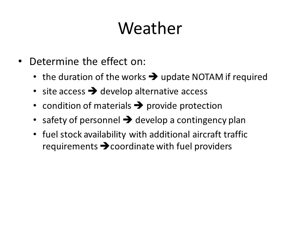 Weather Determine the effect on: the duration of the works update NOTAM if required site access develop alternative access condition of materials provide protection safety of personnel develop a contingency plan fuel stock availability with additional aircraft traffic requirements coordinate with fuel providers