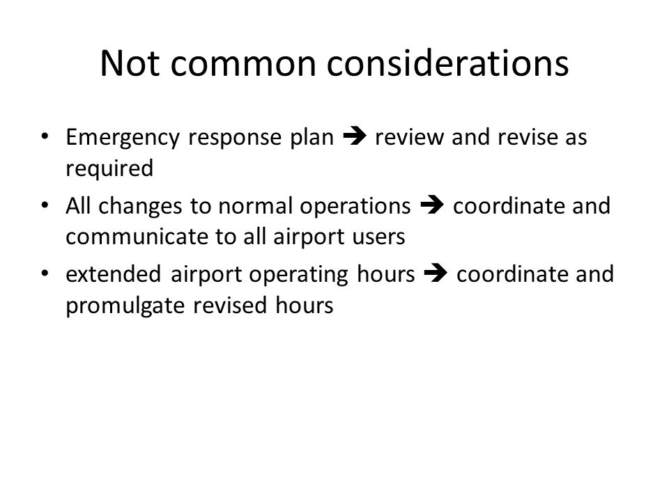 Not common considerations Emergency response plan review and revise as required All changes to normal operations coordinate and communicate to all airport users extended airport operating hours coordinate and promulgate revised hours