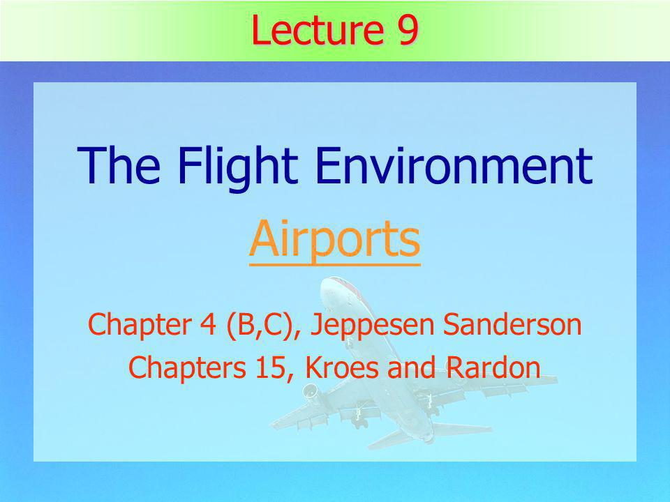 1 Lecture 9 The Flight Environment Airports Chapter 4 (B,C), Jeppesen Sanderson Chapters 15, Kroes and Rardon