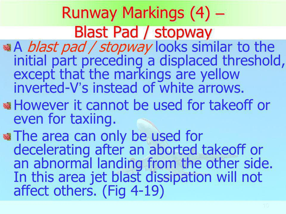 10 Runway Markings (4) – Blast Pad / stopway A blast pad / stopway looks similar to the initial part preceding a displaced threshold, except that the