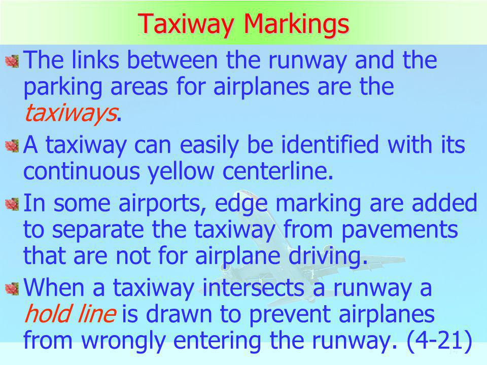 14 Taxiway Markings The links between the runway and the parking areas for airplanes are the taxiways. A taxiway can easily be identified with its con
