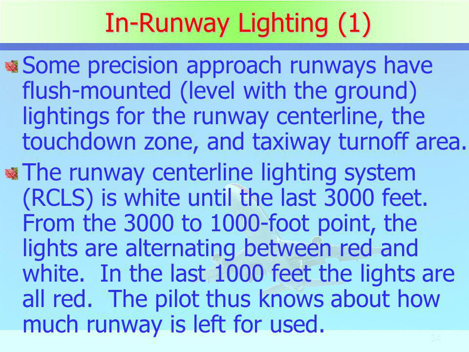 34 In-Runway Lighting (1) Some precision approach runways have flush-mounted (level with the ground) lightings for the runway centerline, the touchdow