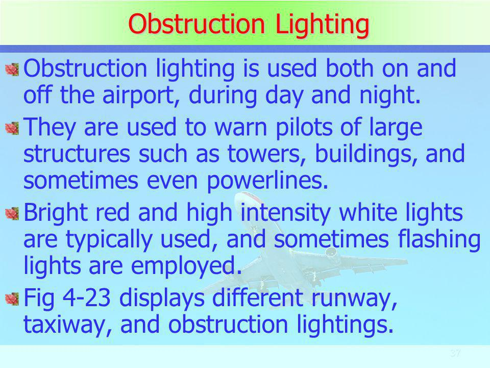 37 Obstruction Lighting Obstruction lighting is used both on and off the airport, during day and night. They are used to warn pilots of large structur