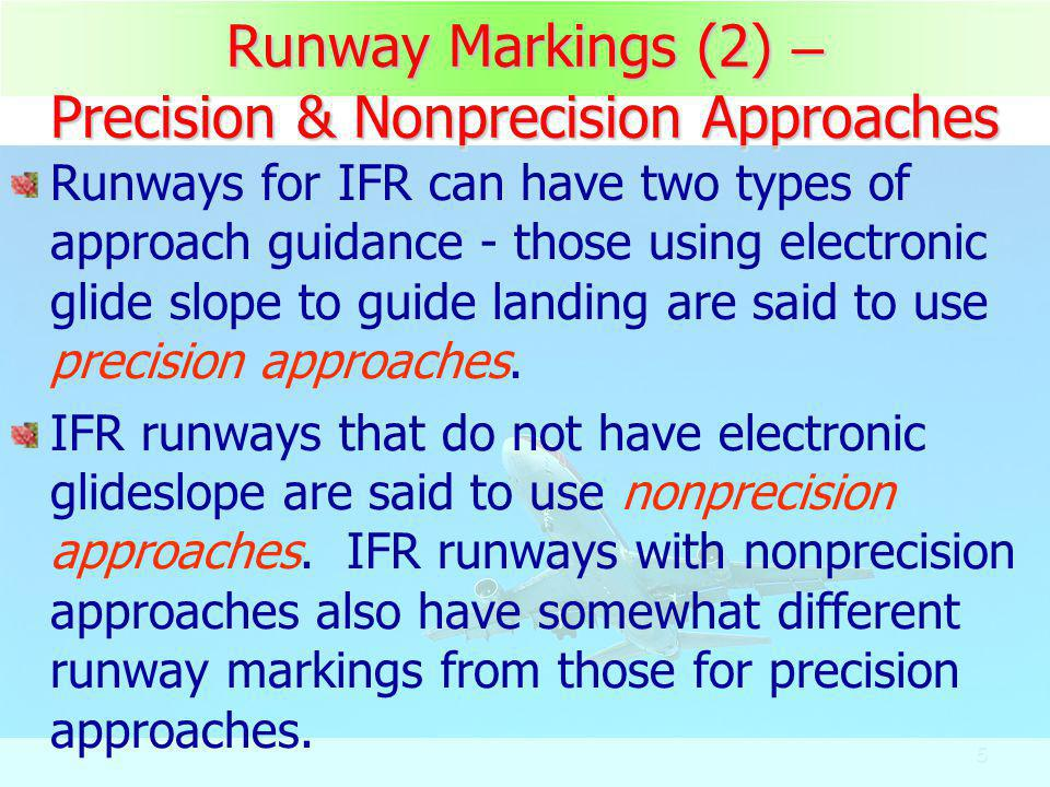 6 Runway Markings (3) – Precision & Nonprecision Approaches A runway using nonprecision instrument approach has a threshold and aiming point markings.