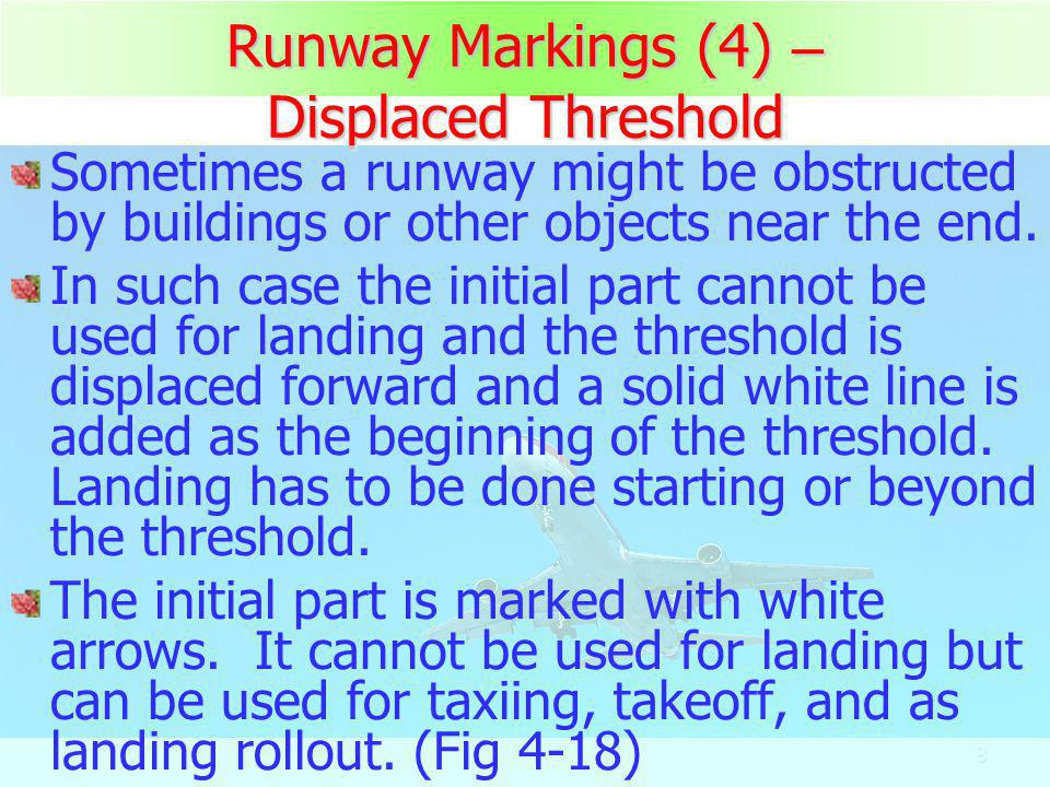 8 Runway Markings (4) – Displaced Threshold Sometimes a runway might be obstructed by buildings or other objects near the end. In such case the initia