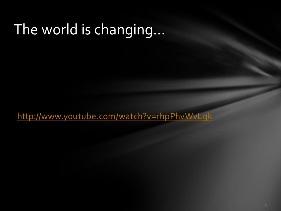 http://www.youtube.com/watch?v=rhpPhvWvLgk 3 The world is changing…