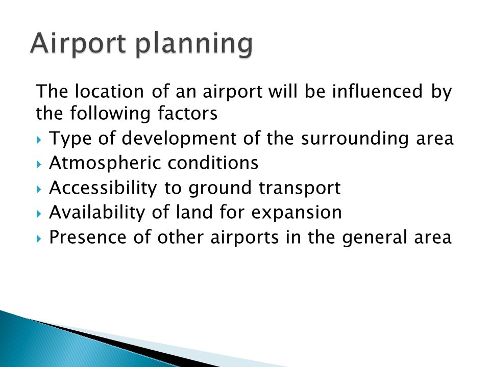 The location of an airport will be influenced by the following factors Type of development of the surrounding area Atmospheric conditions Accessibility to ground transport Availability of land for expansion Presence of other airports in the general area