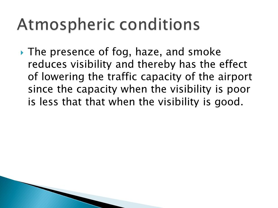 The presence of fog, haze, and smoke reduces visibility and thereby has the effect of lowering the traffic capacity of the airport since the capacity when the visibility is poor is less that that when the visibility is good.