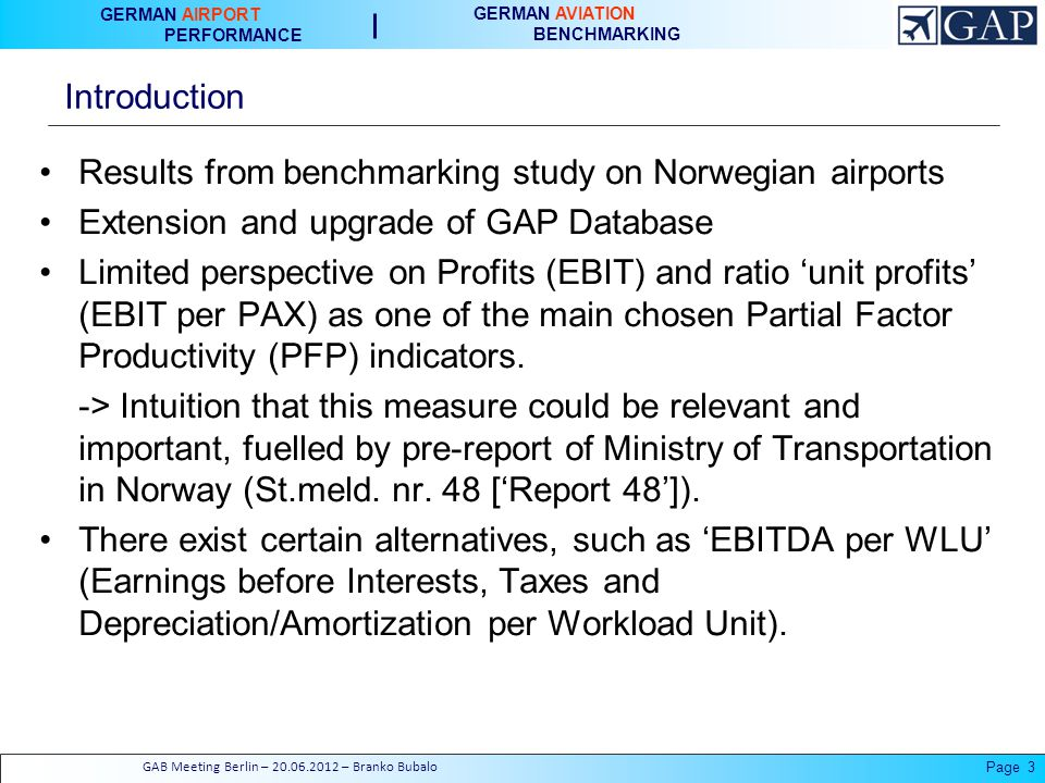 GERMAN AIRPORT PERFORMANCE GERMAN AVIATION BENCHMARKING Introduction Results from benchmarking study on Norwegian airports Extension and upgrade of GAP Database Limited perspective on Profits (EBIT) and ratio unit profits (EBIT per PAX) as one of the main chosen Partial Factor Productivity (PFP) indicators.