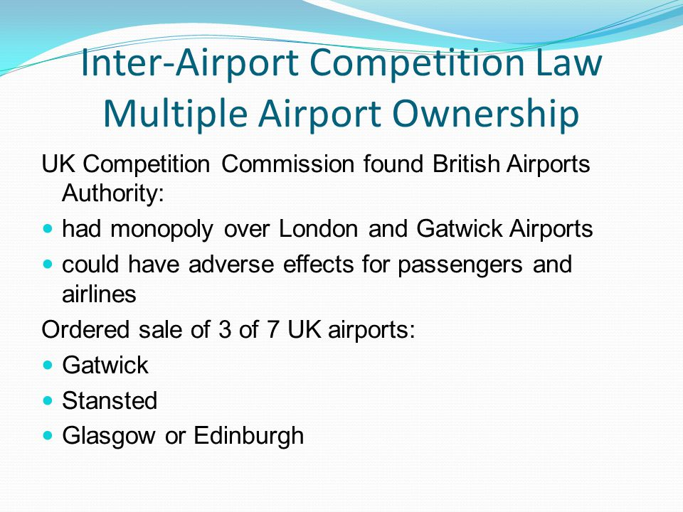 Inter-Airport Competition Law Multiple Airport Ownership UK Competition Commission found British Airports Authority: had monopoly over London and Gatwick Airports could have adverse effects for passengers and airlines Ordered sale of 3 of 7 UK airports: Gatwick Stansted Glasgow or Edinburgh