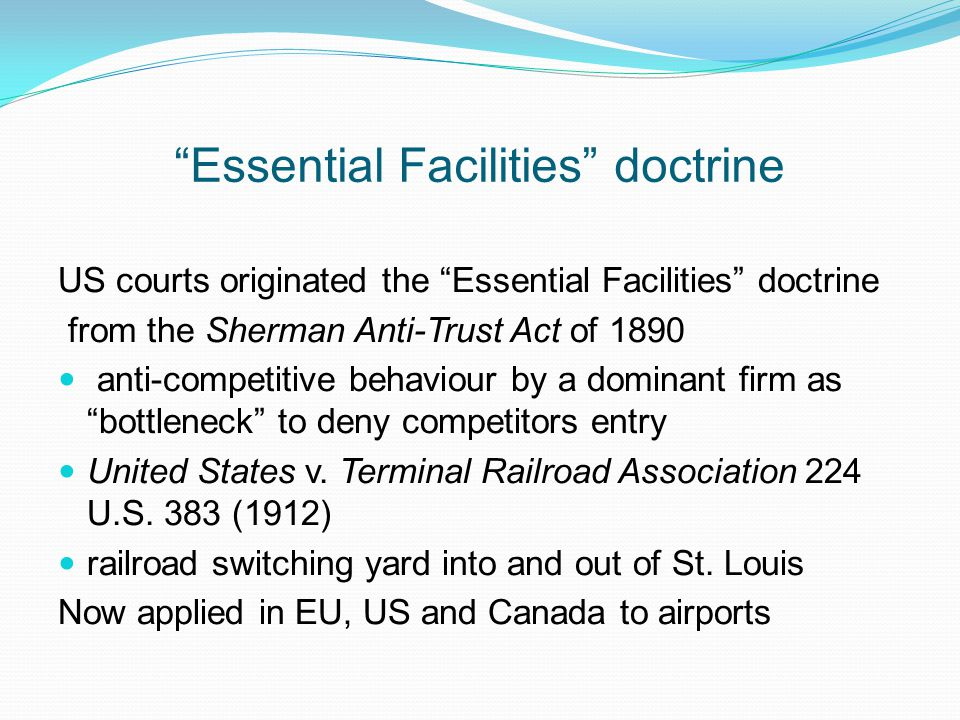 Essential Facilities doctrine US courts originated the Essential Facilities doctrine from the Sherman Anti-Trust Act of 1890 anti-competitive behaviour by a dominant firm as bottleneck to deny competitors entry United States v.