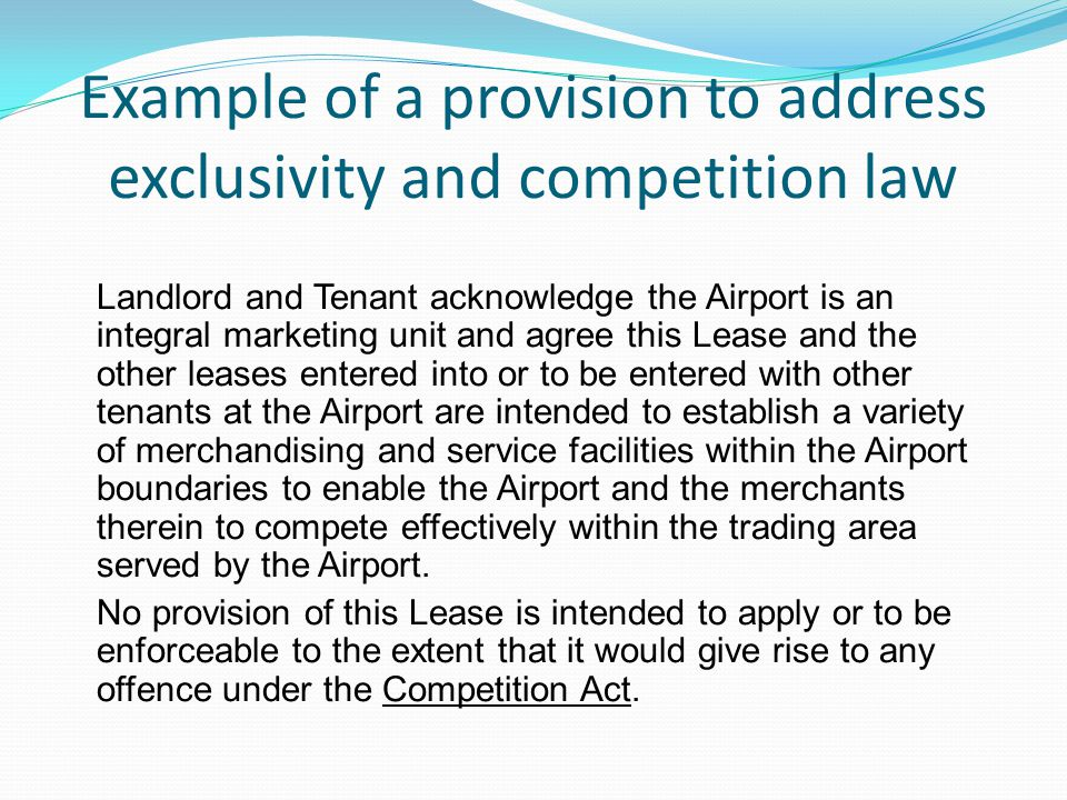 Example of a provision to address exclusivity and competition law Landlord and Tenant acknowledge the Airport is an integral marketing unit and agree this Lease and the other leases entered into or to be entered with other tenants at the Airport are intended to establish a variety of merchandising and service facilities within the Airport boundaries to enable the Airport and the merchants therein to compete effectively within the trading area served by the Airport.