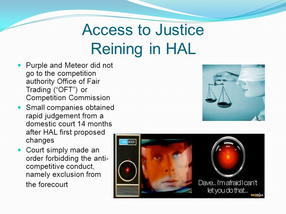 Access to Justice Reining in HAL Purple and Meteor did not go to the competition authority Office of Fair Trading (OFT) or Competition Commission Small companies obtained rapid judgement from a domestic court 14 months after HAL first proposed changes Court simply made an order forbidding the anti- competitive conduct, namely exclusion from the forecourt