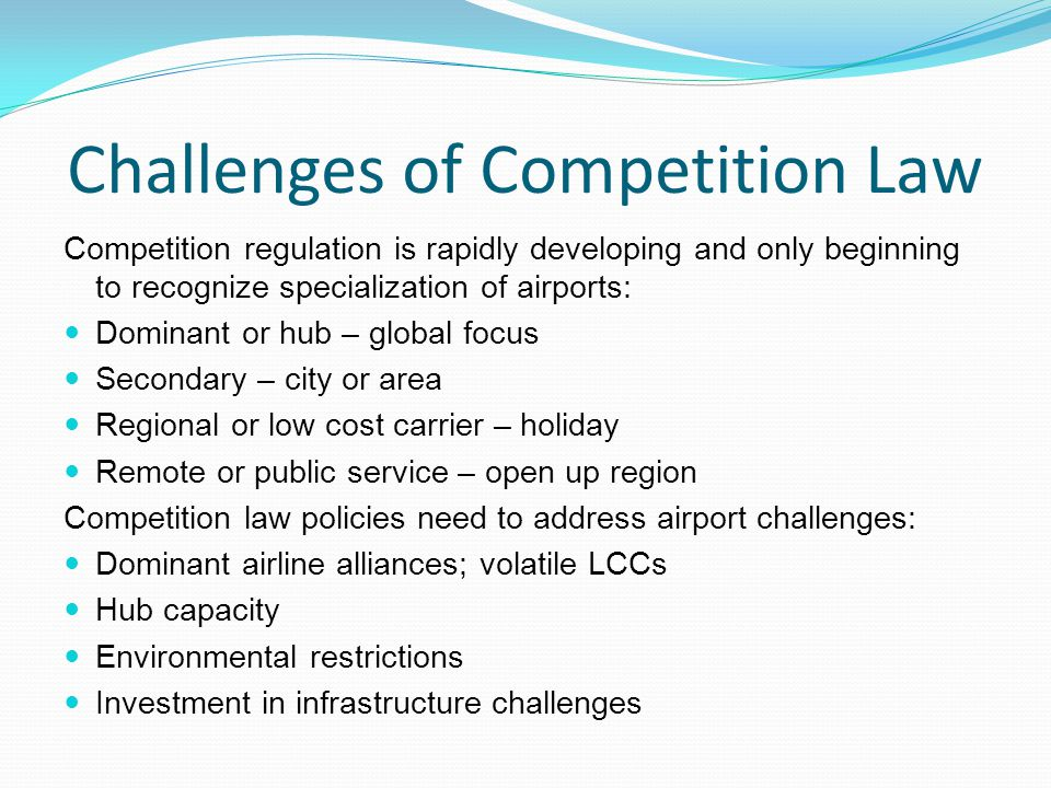 Challenges of Competition Law Competition regulation is rapidly developing and only beginning to recognize specialization of airports: Dominant or hub – global focus Secondary – city or area Regional or low cost carrier – holiday Remote or public service – open up region Competition law policies need to address airport challenges: Dominant airline alliances; volatile LCCs Hub capacity Environmental restrictions Investment in infrastructure challenges