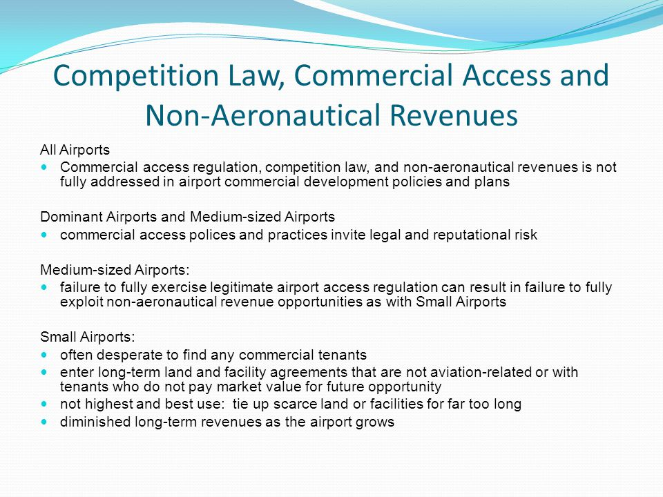 Competition Law, Commercial Access and Non-Aeronautical Revenues All Airports Commercial access regulation, competition law, and non-aeronautical revenues is not fully addressed in airport commercial development policies and plans Dominant Airports and Medium-sized Airports commercial access polices and practices invite legal and reputational risk Medium-sized Airports: failure to fully exercise legitimate airport access regulation can result in failure to fully exploit non-aeronautical revenue opportunities as with Small Airports Small Airports: often desperate to find any commercial tenants enter long-term land and facility agreements that are not aviation-related or with tenants who do not pay market value for future opportunity not highest and best use: tie up scarce land or facilities for far too long diminished long-term revenues as the airport grows