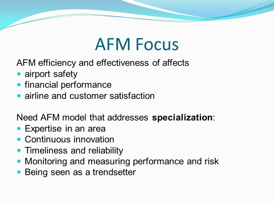 AFM Focus AFM efficiency and effectiveness of affects airport safety financial performance airline and customer satisfaction Need AFM model that addresses specialization: Expertise in an area Continuous innovation Timeliness and reliability Monitoring and measuring performance and risk Being seen as a trendsetter