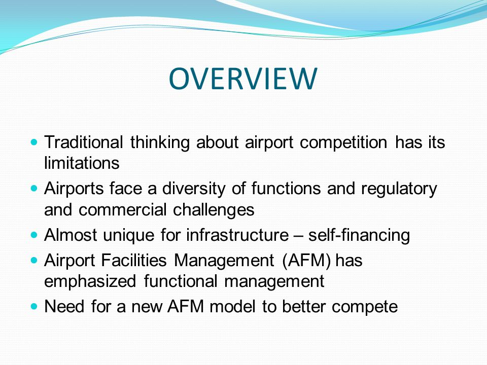 OVERVIEW Traditional thinking about airport competition has its limitations Airports face a diversity of functions and regulatory and commercial challenges Almost unique for infrastructure – self-financing Airport Facilities Management (AFM) has emphasized functional management Need for a new AFM model to better compete