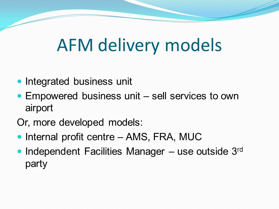 AFM delivery models Integrated business unit Empowered business unit – sell services to own airport Or, more developed models: Internal profit centre – AMS, FRA, MUC Independent Facilities Manager – use outside 3 rd party