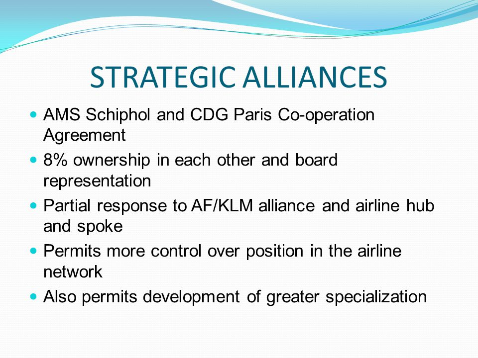 STRATEGIC ALLIANCES AMS Schiphol and CDG Paris Co-operation Agreement 8% ownership in each other and board representation Partial response to AF/KLM alliance and airline hub and spoke Permits more control over position in the airline network Also permits development of greater specialization