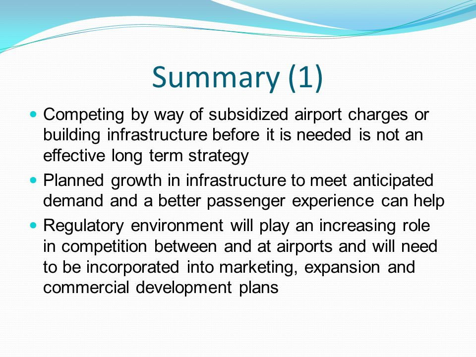 Summary (1) Competing by way of subsidized airport charges or building infrastructure before it is needed is not an effective long term strategy Planned growth in infrastructure to meet anticipated demand and a better passenger experience can help Regulatory environment will play an increasing role in competition between and at airports and will need to be incorporated into marketing, expansion and commercial development plans