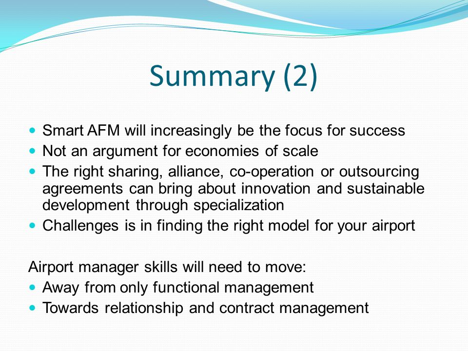 Summary (2) Smart AFM will increasingly be the focus for success Not an argument for economies of scale The right sharing, alliance, co-operation or outsourcing agreements can bring about innovation and sustainable development through specialization Challenges is in finding the right model for your airport Airport manager skills will need to move: Away from only functional management Towards relationship and contract management