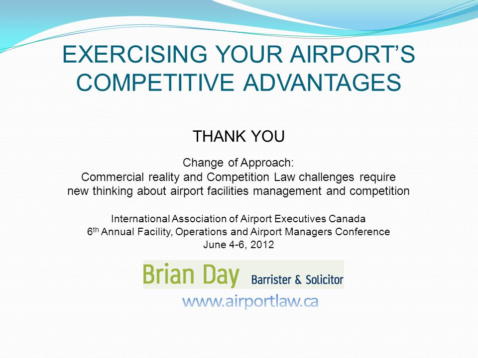 EXERCISING YOUR AIRPORTS COMPETITIVE ADVANTAGES THANK YOU Change of Approach: Commercial reality and Competition Law challenges require new thinking about airport facilities management and competition International Association of Airport Executives Canada 6 th Annual Facility, Operations and Airport Managers Conference June 4-6, 2012