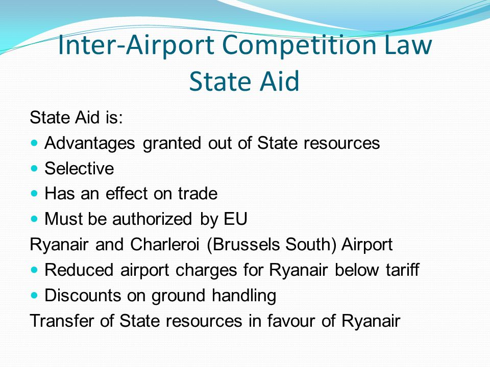Inter-Airport Competition Law State Aid State Aid is: Advantages granted out of State resources Selective Has an effect on trade Must be authorized by EU Ryanair and Charleroi (Brussels South) Airport Reduced airport charges for Ryanair below tariff Discounts on ground handling Transfer of State resources in favour of Ryanair