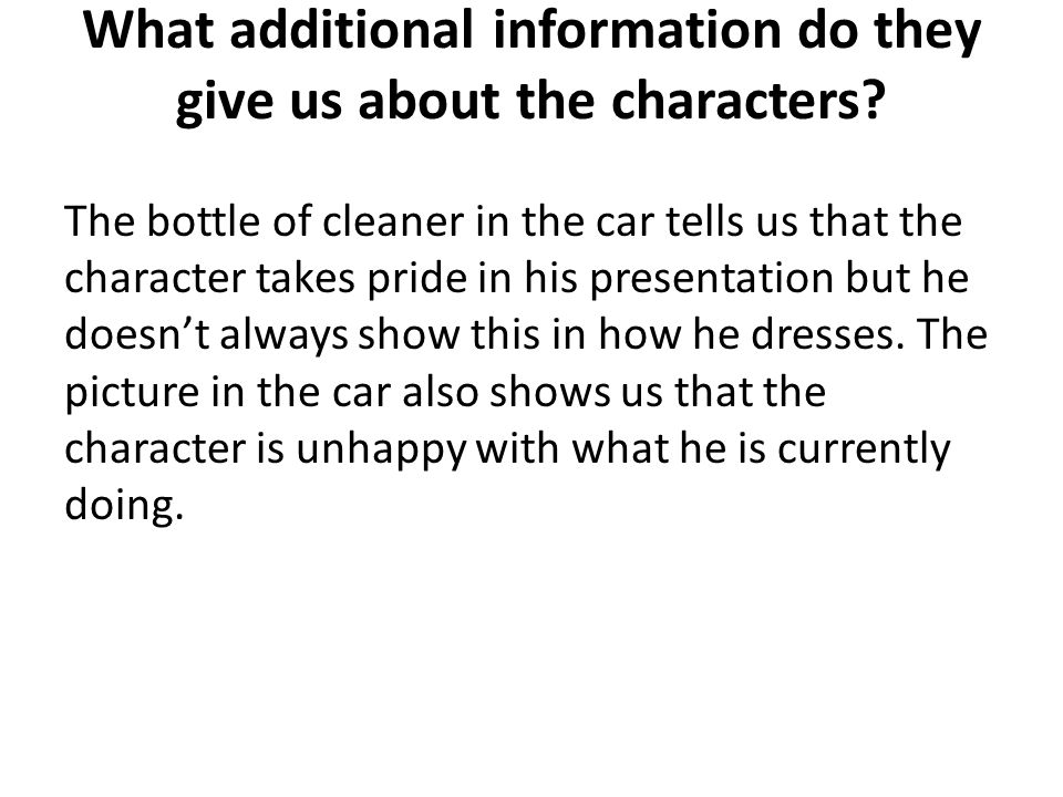 What additional information do they give us about the characters? The bottle of cleaner in the car tells us that the character takes pride in his pres