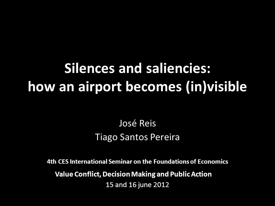 Silences and saliencies: how an airport becomes (in)visible José Reis Tiago Santos Pereira 4th CES International Seminar on the Foundations of Economi