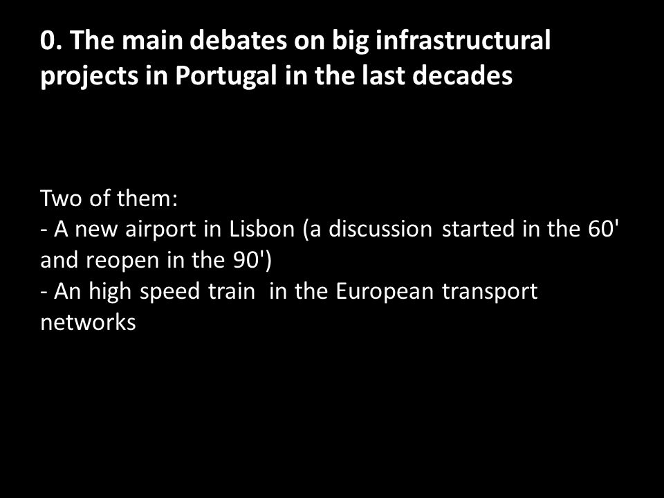 0. The main debates on big infrastructural projects in Portugal in the last decades Two of them: - A new airport in Lisbon (a discussion started in th