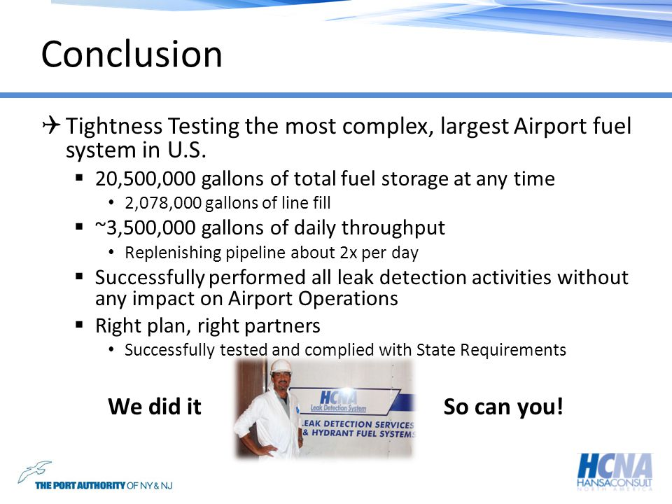 Conclusion Tightness Testing the most complex, largest Airport fuel system in U.S. 20,500,000 gallons of total fuel storage at any time 2,078,000 gall