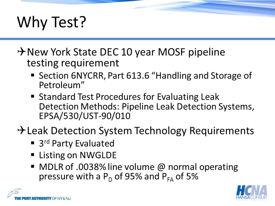 Why Test? New York State DEC 10 year MOSF pipeline testing requirement Section 6NYCRR, Part 613.6 Handling and Storage of Petroleum Standard Test Proc