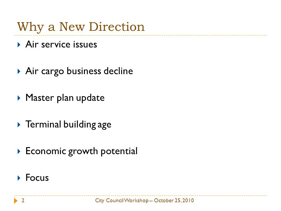 Why a New Direction City Council Workshop -- October 25, 20102 Air service issues Air cargo business decline Master plan update Terminal building age Economic growth potential Focus