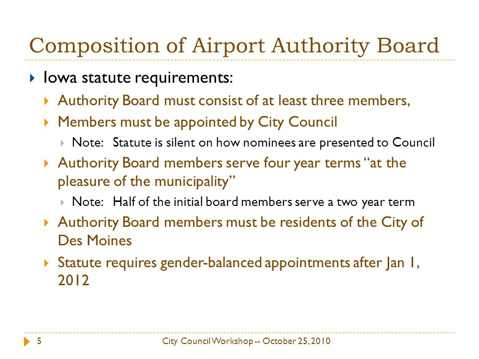 Composition of Airport Authority Board Iowa statute requirements: Authority Board must consist of at least three members, Members must be appointed by City Council Note: Statute is silent on how nominees are presented to Council Authority Board members serve four year terms at the pleasure of the municipality Note: Half of the initial board members serve a two year term Authority Board members must be residents of the City of Des Moines Statute requires gender-balanced appointments after Jan 1, 2012 5City Council Workshop -- October 25, 2010