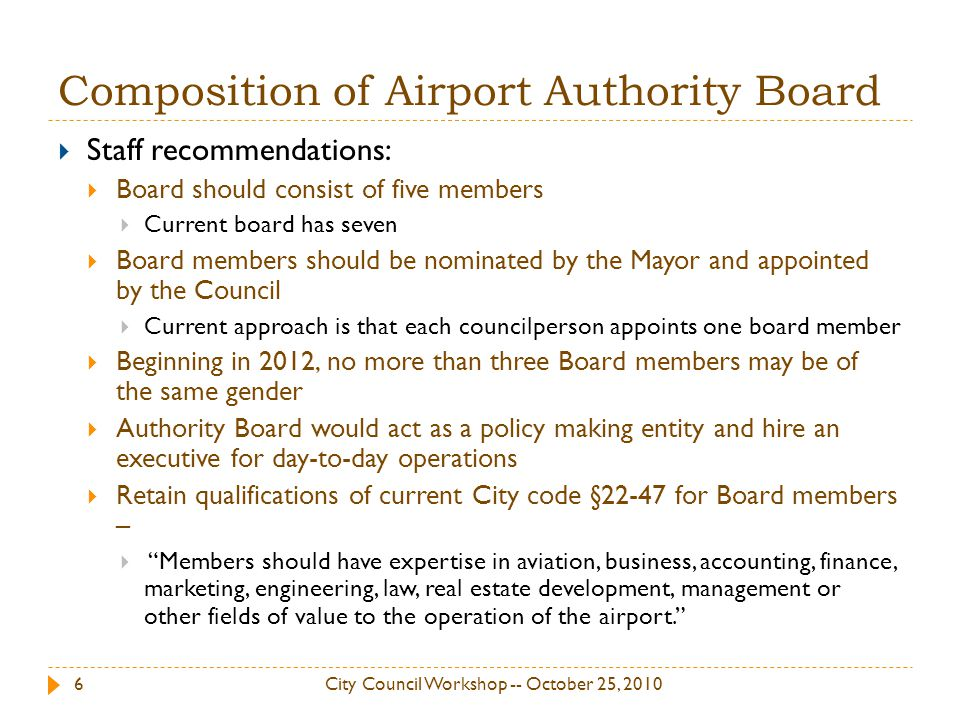 Composition of Airport Authority Board Staff recommendations: Board should consist of five members Current board has seven Board members should be nominated by the Mayor and appointed by the Council Current approach is that each councilperson appoints one board member Beginning in 2012, no more than three Board members may be of the same gender Authority Board would act as a policy making entity and hire an executive for day-to-day operations Retain qualifications of current City code §22-47 for Board members – Members should have expertise in aviation, business, accounting, finance, marketing, engineering, law, real estate development, management or other fields of value to the operation of the airport.