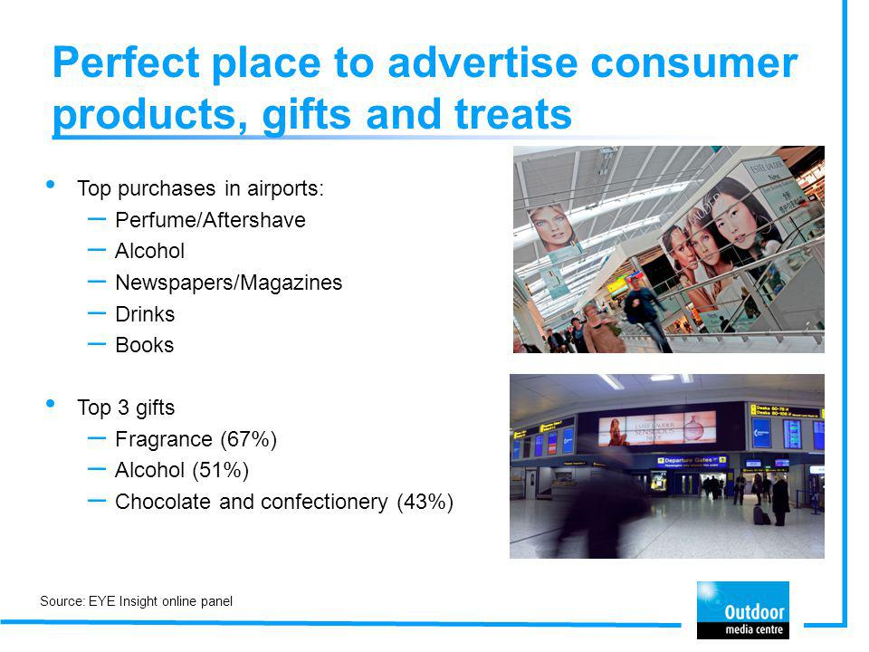 Great environment for corporate, finance and technology advertising 20% of airport revenue came from technology advertising in 2011 70% of business travellers agree that global brands fit the international profile of airports 60% of C-suite business travellers expect to see corporate advertising in airports 47% of business flyers agree that it would be relevant to see advertising for finance deals at the airport when returning home from a trip Source: NMR 2011; JCDecaux Airport Business Traveller Survey 2011; EYE Airport Behaviour Survey July 2010